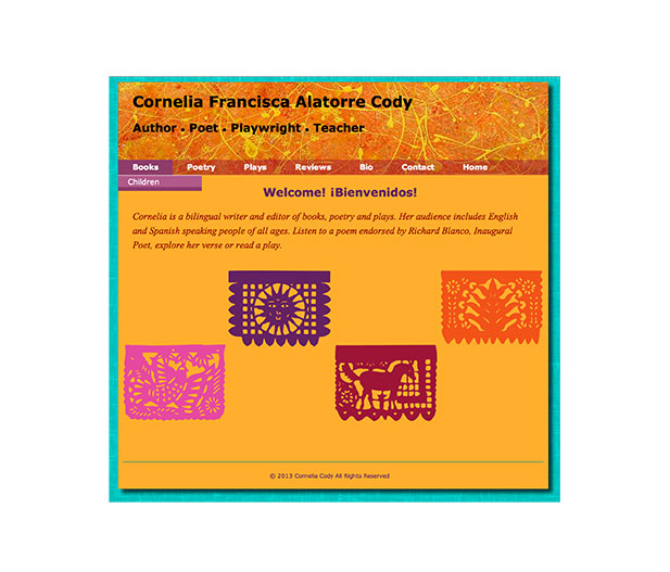 This image shows the home page for Cornelia Cody's website. Cornelia is a bilingual, author, poet, playwright and teacher. The inspiration for this site stems from the author's roots in South America. Designed with bright colors, paper cutouts to evoke South American motifs. The site includes exerpts from Cornelia's work and narrated poetry in both Spanish and English.